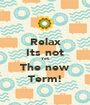 Relax Its not Yet The new Term! - Personalised Poster A1 size