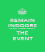 REMAIN INDOORS DON'T THINK ABOUT THE EVENT - Personalised Poster A1 size