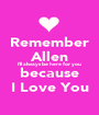 Remember Allen I'll always be here for you because I Love You - Personalised Poster A1 size