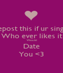 Repost this if ur single Who ever likes it Would Date You <3 - Personalised Poster A1 size