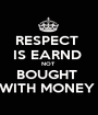 RESPECT  IS EARND  NOT  BOUGHT  WITH MONEY  - Personalised Poster A1 size