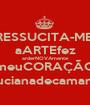 RESSUCITA-ME! aARTEfez arderNOVAmente meuCORAÇÃO   lucianadecamargo - Personalised Poster A1 size