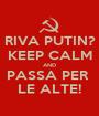 RIVA PUTIN? KEEP CALM AND PASSA PER  LE ALTE! - Personalised Poster A1 size