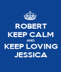 ROBERT KEEP CALM AND KEEP LOVING JESSICA - Personalised Poster A1 size