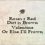 Roses r Red Dirt is Brown SO BE MY Valentine Or Else I'll Frown - Personalised Poster A1 size