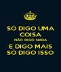 SÓ DIGO UMA COISA NÃO DIGO NADA E DIGO MAIS SÓ DIGO ISSO - Personalised Poster A1 size
