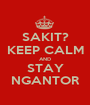 SAKIT? KEEP CALM AND STAY NGANTOR - Personalised Poster A1 size
