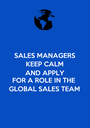 SALES MANAGERS KEEP CALM AND APPLY FOR A ROLE IN THE GLOBAL SALES TEAM - Personalised Poster A1 size