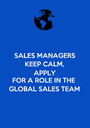 SALES MANAGERS KEEP CALM, APPLY FOR A ROLE IN THE GLOBAL SALES TEAM - Personalised Poster A1 size