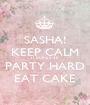 SASHA! KEEP CALM IT'S ONLY 30 PARTY HARD EAT CAKE - Personalised Poster A1 size