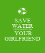 SAVE WATER SHOWER WITH  YOUR GIRLFRIEND - Personalised Poster A1 size