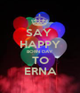 SAY  HAPPY BORN DAY TO ERNA - Personalised Poster A1 size