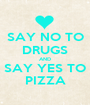 SAY NO TO DRUGS AND SAY YES TO PIZZA - Personalised Poster A1 size