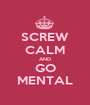 SCREW CALM AND GO MENTAL - Personalised Poster A1 size