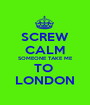 SCREW CALM SOMEONE TAKE ME TO  LONDON - Personalised Poster A1 size
