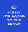 SCREW THE EXAMS LET'S GO TO THE BEACH - Personalised Poster A1 size