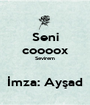 Seni coooox Sevirem  İmza: Ayşad - Personalised Poster A1 size