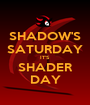 SHADOW'S SATURDAY IT'S SHADER DAY - Personalised Poster A1 size
