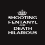 SHOOTING FENTANYL AND DEATH HILARIOUS - Personalised Poster A1 size
