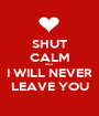 SHUT CALM cuz I WILL NEVER LEAVE YOU - Personalised Poster A1 size