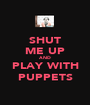 SHUT ME UP AND PLAY WITH PUPPETS - Personalised Poster A1 size