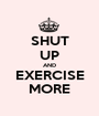 SHUT UP AND EXERCISE MORE - Personalised Poster A1 size