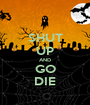 SHUT UP AND GO DIE - Personalised Poster A1 size