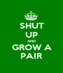 SHUT UP AND GROW A PAIR - Personalised Poster A1 size