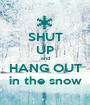SHUT UP and HANG OUT in the snow - Personalised Poster A1 size