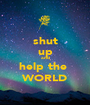 shut up and help the  WORLD - Personalised Poster A1 size