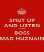 SHUT UP AND LISTEN TO DA BOSS MAD HUZNAIN - Personalised Poster A1 size