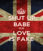 SHUT UP BABE CUZ LOVE IS FAKE - Personalised Poster A1 size