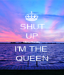 SHUT UP BECAUSE I'M THE  QUEEN - Personalised Poster A1 size