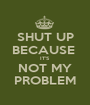 SHUT UP BECAUSE  IT'S NOT MY PROBLEM - Personalised Poster A1 size