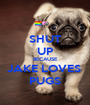 SHUT UP BECAUSE JAKE LOVES  PUGS - Personalised Poster A1 size