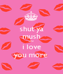 shut ya mush coz i love you more  - Personalised Poster A1 size
