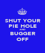 SHUT YOUR PIE HOLE AND BUGGER OFF - Personalised Poster A1 size