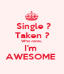 Single ? Taken ? Who cares, I'm  AWESOME  - Personalised Poster A1 size