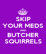 SKIP YOUR MEDS AND BUTCHER SQUIRRELS - Personalised Poster A1 size
