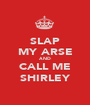 SLAP MY ARSE AND CALL ME SHIRLEY - Personalised Poster A1 size
