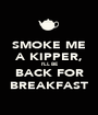 SMOKE ME A KIPPER, I'LL BE BACK FOR BREAKFAST - Personalised Poster A1 size