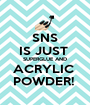 SNS IS JUST  SUPERGLUE AND ACRYLIC  POWDER!  - Personalised Poster A1 size
