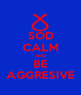 SOD CALM AND BE AGGRESIVE - Personalised Poster A1 size