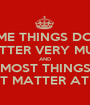 SOME THINGS DON'T MATTER VERY MUCH AND MOST THINGS DON'T MATTER AT ALL. - Personalised Poster A1 size