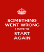 SOMETHING WENT WRONG I HAVE TO START AGAIN - Personalised Poster A1 size