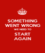 SOMETHING WENT WRONG WE NEED TO START AGAIN - Personalised Poster A1 size
