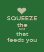 SQUEEZE the hand that feeds you - Personalised Poster A1 size