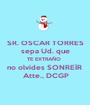 SR. OSCAR TORRES sepa Ud. que TE EXTRAÑO  no olvides SONREÍR   Atte., DCGP - Personalised Poster A1 size