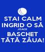 STAI CALM INGRID O SĂ JOACE BASCHET TĂTĂ ZÂUA! - Personalised Poster A1 size