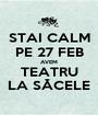STAI CALM PE 27 FEB AVEM TEATRU LA SĂCELE - Personalised Poster A1 size
